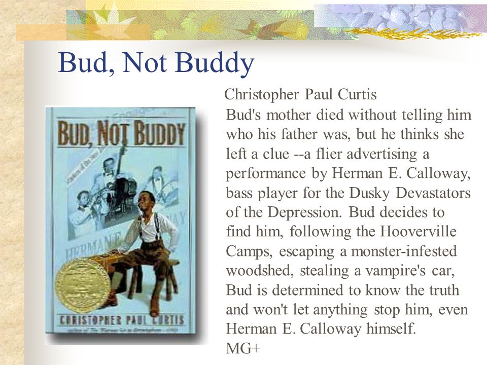 Bud, Not Buddy Christopher Paul Curtis Bud s mother died without telling him who his father was, but he thinks she left a clue --a flier advertising a performance by Herman E.