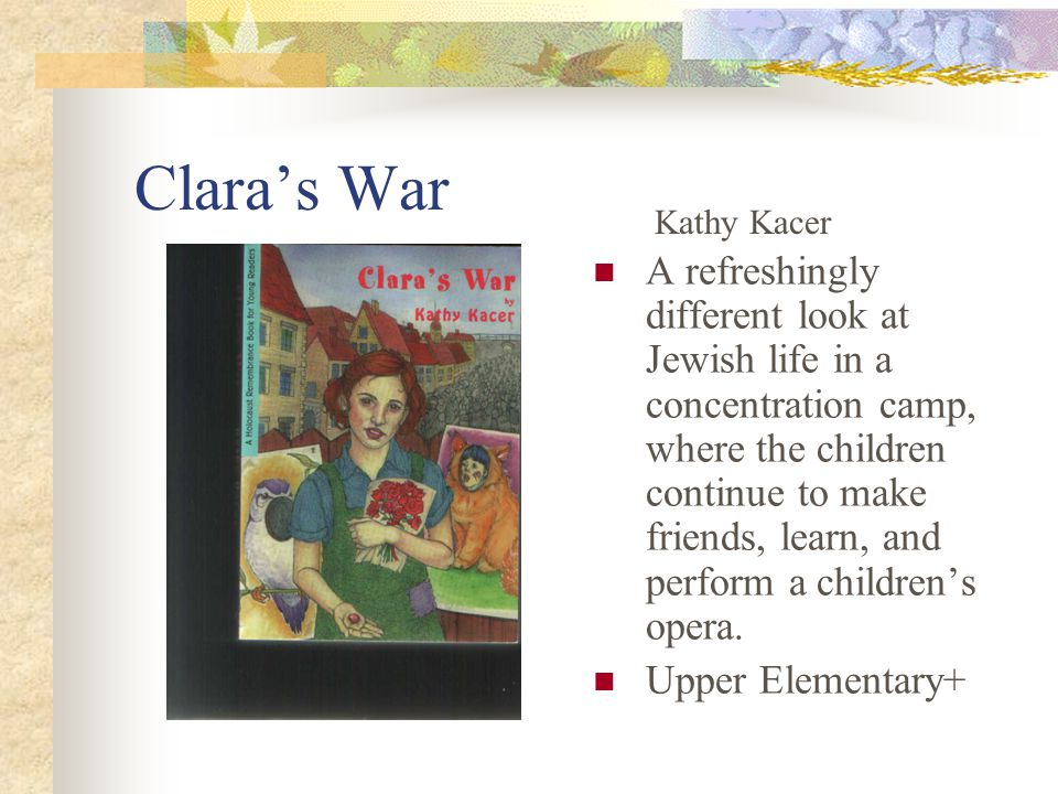 Clara's War A refreshingly different look at Jewish life in a concentration camp, where the children continue to make friends, learn, and perform a children's opera.