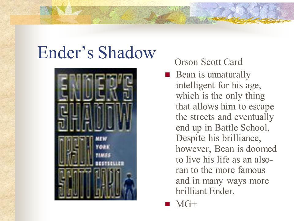 Ender's Shadow Bean is unnaturally intelligent for his age, which is the only thing that allows him to escape the streets and eventually end up in Battle School.
