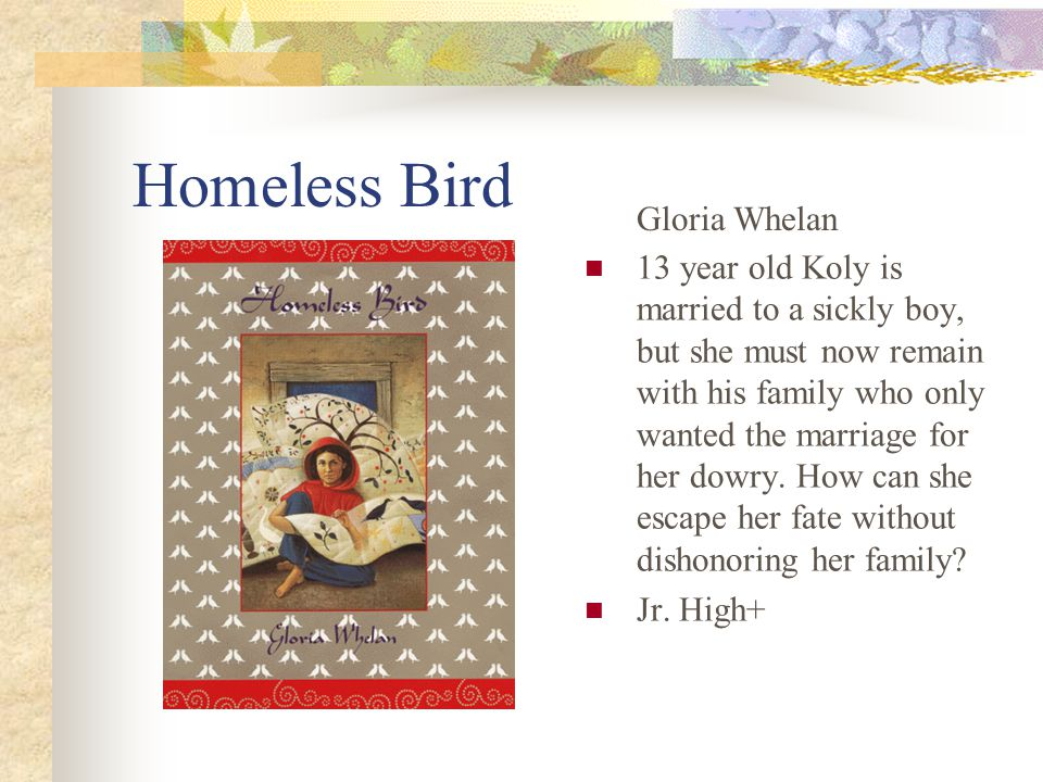 Homeless Bird 13 year old Koly is married to a sickly boy, but she must now remain with his family who only wanted the marriage for her dowry.