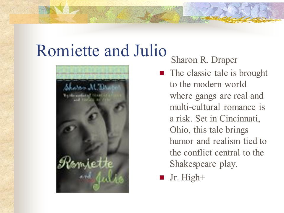 Romiette and Julio The classic tale is brought to the modern world where gangs are real and multi-cultural romance is a risk.