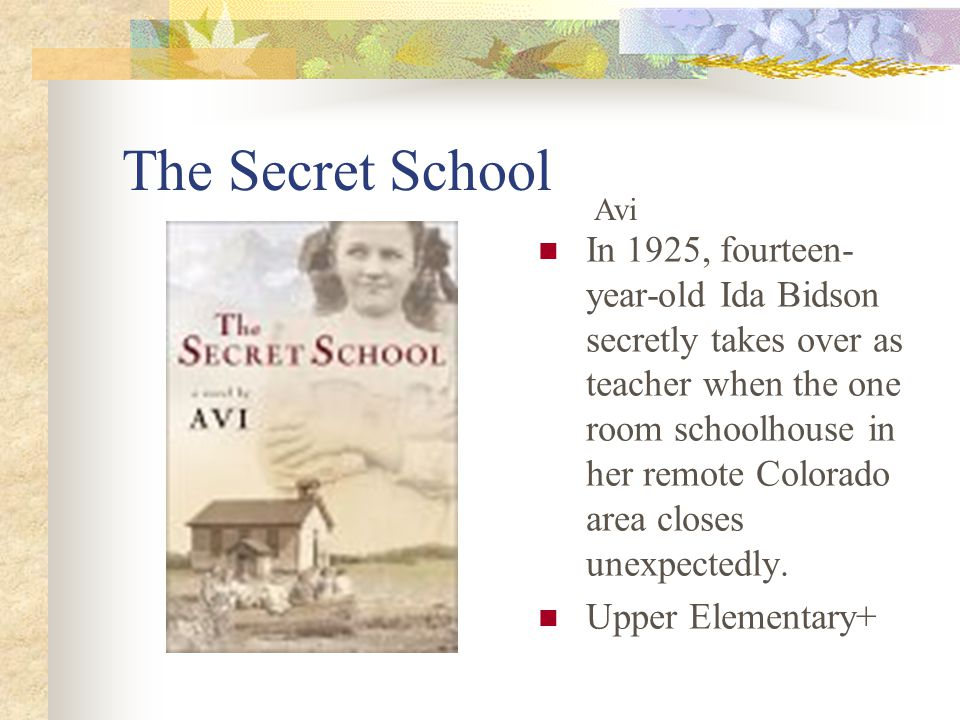 The Secret School In 1925, fourteen- year-old Ida Bidson secretly takes over as teacher when the one room schoolhouse in her remote Colorado area closes unexpectedly.