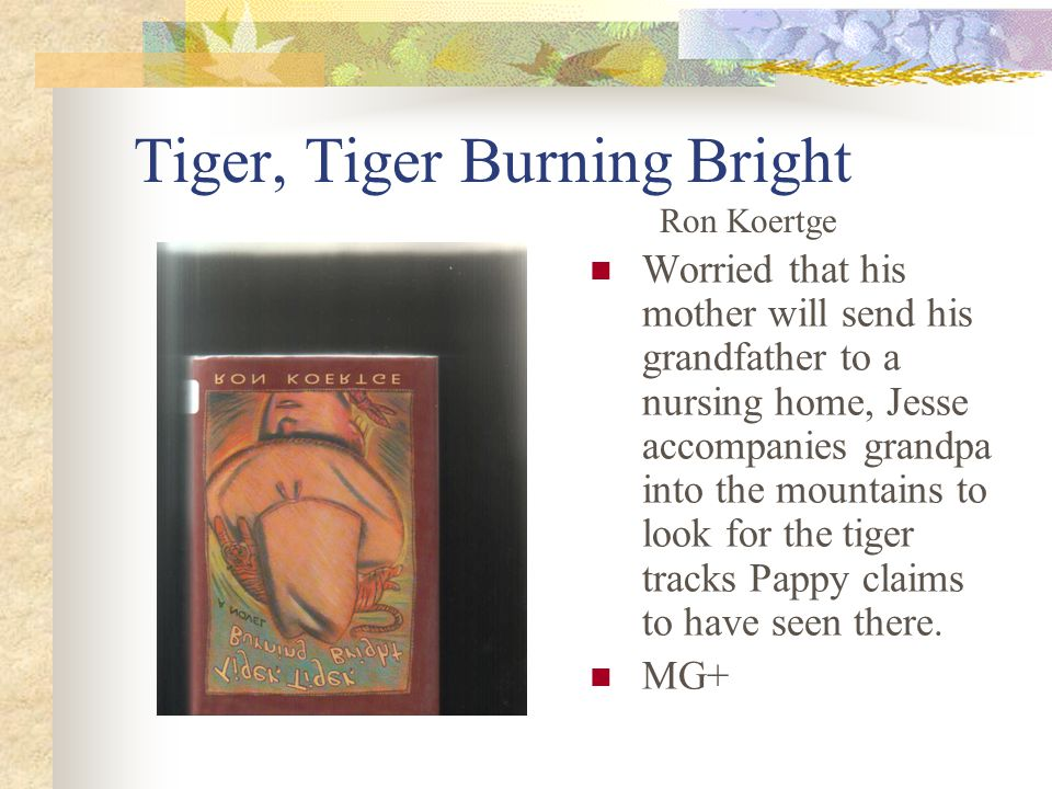 Tiger, Tiger Burning Bright Worried that his mother will send his grandfather to a nursing home, Jesse accompanies grandpa into the mountains to look for the tiger tracks Pappy claims to have seen there.