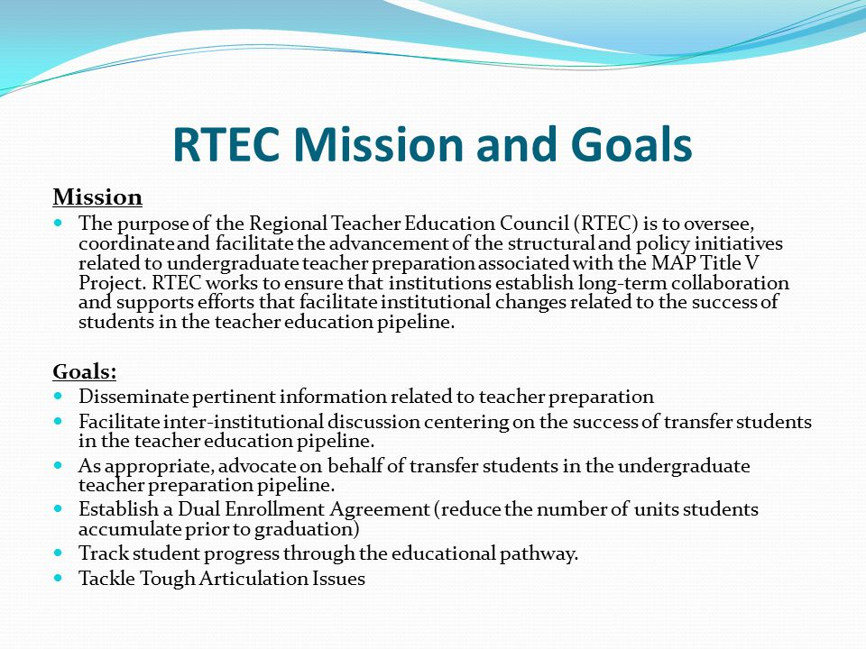 RTEC Mission and Goals Mission The purpose of the Regional Teacher Education Council (RTEC) is to oversee, coordinate and facilitate the advancement o
