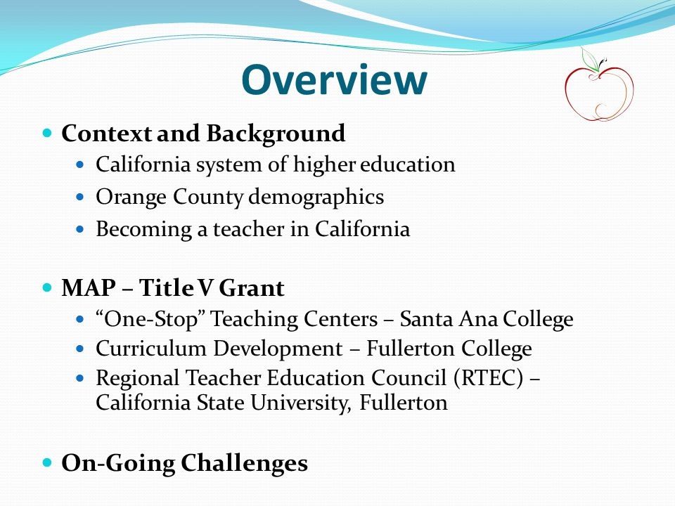 Overview Context and Background California system of higher education Orange County demographics Becoming a teacher in California MAP – Title V Grant