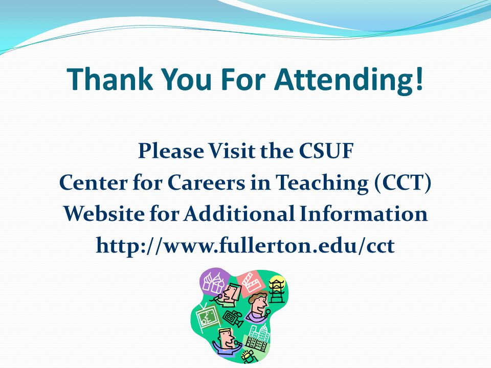 Thank You For Attending! Please Visit the CSUF Center for Careers in Teaching (CCT) Website for Additional Information http://www.fullerton.edu/cct