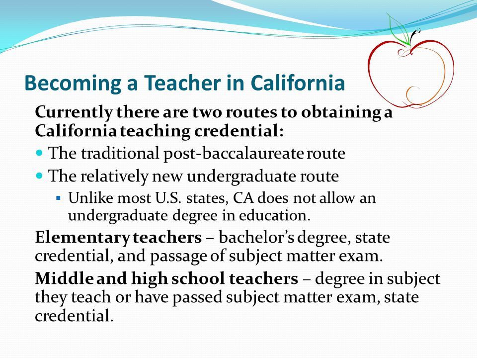Becoming a Teacher in California Currently there are two routes to obtaining a California teaching credential: The traditional post-baccalaureate rout