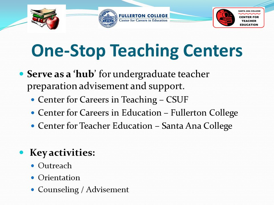 One-Stop Teaching Centers Serve as a 'hub' for undergraduate teacher preparation advisement and support. Center for Careers in Teaching – CSUF Center