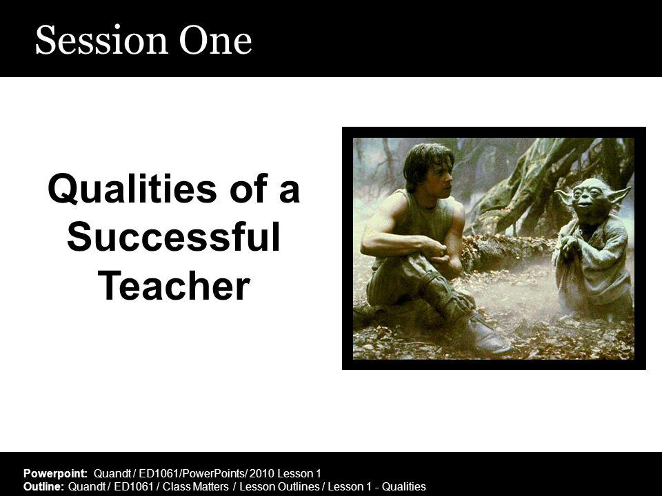 Session One Qualities of a Successful Teacher Powerpoint: Quandt / ED1061/PowerPoints/ 2010 Lesson 1 Outline: Quandt / ED1061 / Class Matters / Lesson
