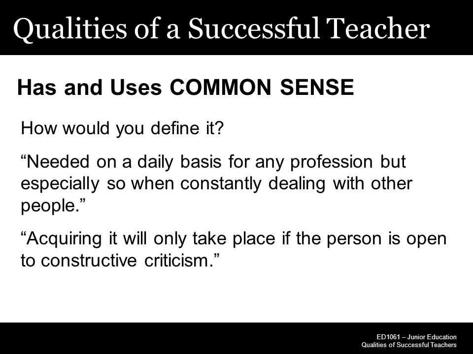 """Qualities of a Successful Teacher ED1061 – Junior Education Qualities of Successful Teachers Has and Uses COMMON SENSE How would you define it? """"Neede"""