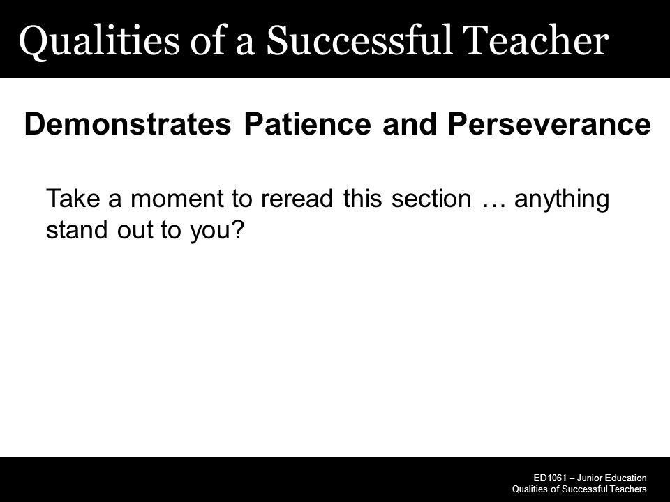 Qualities of a Successful Teacher ED1061 – Junior Education Qualities of Successful Teachers Demonstrates Patience and Perseverance Take a moment to r