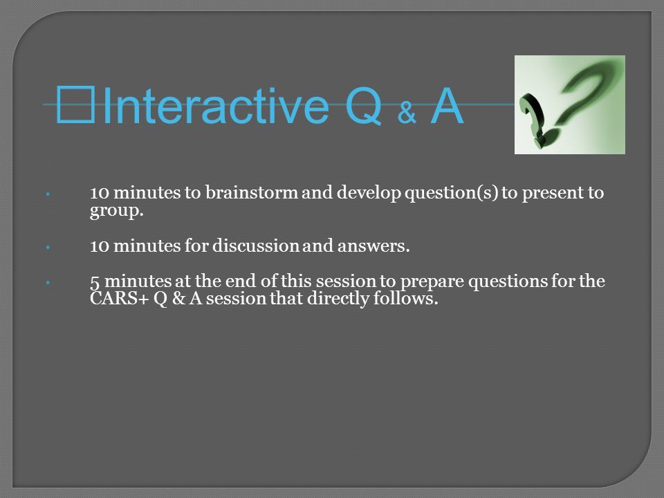 10 minutes to brainstorm and develop question(s) to present to group.