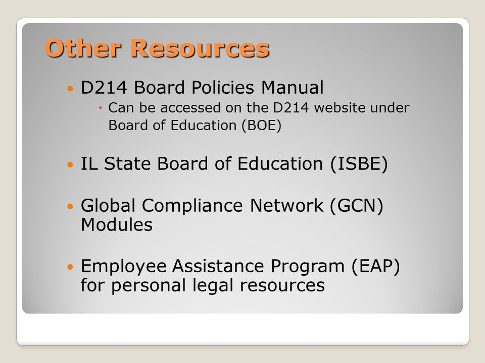 Other Resources D214 Board Policies Manual  Can be accessed on the D214 website under Board of Education (BOE) IL State Board of Education (ISBE) Global Compliance Network (GCN) Modules Employee Assistance Program (EAP) for personal legal resources