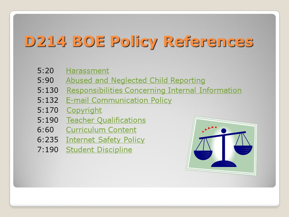 D214 BOE Policy References 5:20 HarassmentHarassment 5:90 Abused and Neglected Child ReportingAbused and Neglected Child Reporting 5:130 Responsibilities Concerning Internal InformationResponsibilities Concerning Internal Information 5:132 E-mail Communication PolicyE-mail Communication Policy 5:170 CopyrightCopyright 5:190 Teacher QualificationsTeacher Qualifications 6:60 Curriculum ContentCurriculum Content 6:235 Internet Safety PolicyInternet Safety Policy 7:190 Student DisciplineStudent Discipline