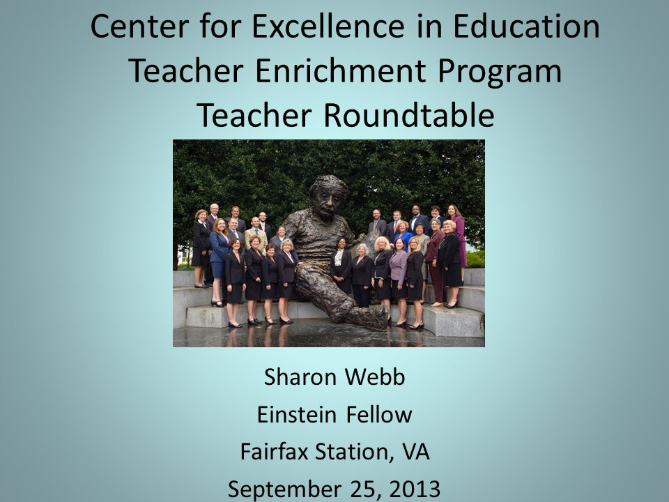 Center for Excellence in Education Teacher Enrichment Program Teacher Roundtable Sharon Webb Einstein Fellow Fairfax Station, VA September 25, 2013