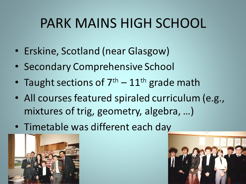 PARK MAINS HIGH SCHOOL Erskine, Scotland (near Glasgow) Secondary Comprehensive School Taught sections of 7 th – 11 th grade math All courses featured