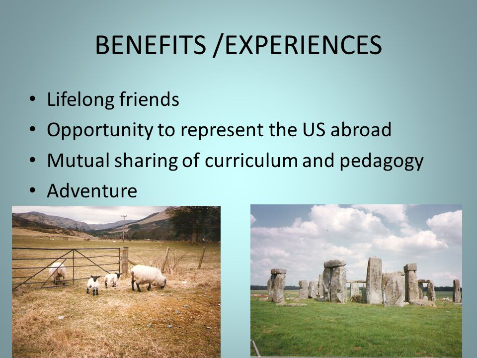 BENEFITS /EXPERIENCES Lifelong friends Opportunity to represent the US abroad Mutual sharing of curriculum and pedagogy Adventure