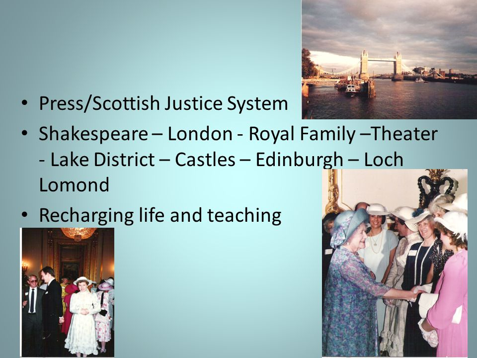 Press/Scottish Justice System Shakespeare – London - Royal Family –Theater - Lake District – Castles – Edinburgh – Loch Lomond Recharging life and tea