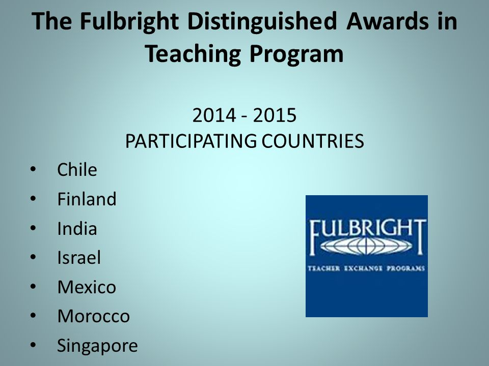 The Fulbright Distinguished Awards in Teaching Program 2014 - 2015 PARTICIPATING COUNTRIES Chile Finland India Israel Mexico Morocco Singapore