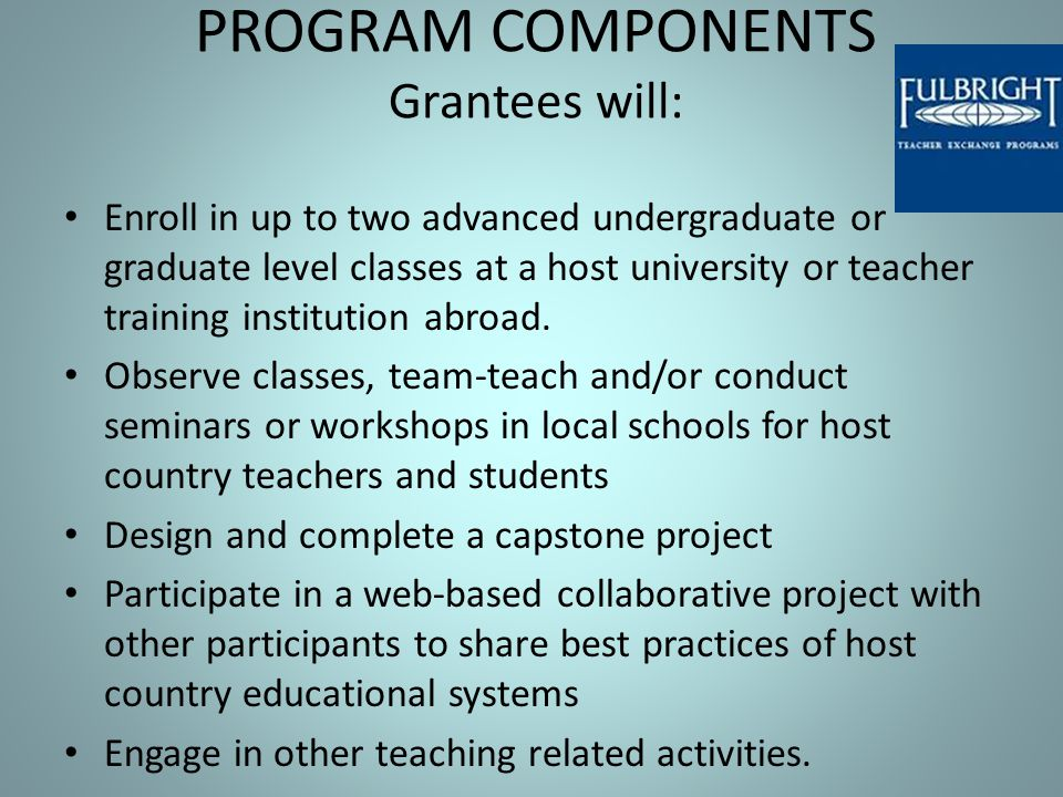 PROGRAM COMPONENTS Grantees will: Enroll in up to two advanced undergraduate or graduate level classes at a host university or teacher training instit