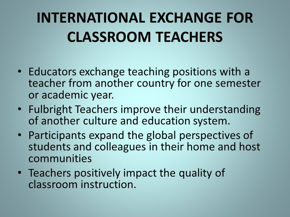 INTERNATIONAL EXCHANGE FOR CLASSROOM TEACHERS Educators exchange teaching positions with a teacher from another country for one semester or academic y