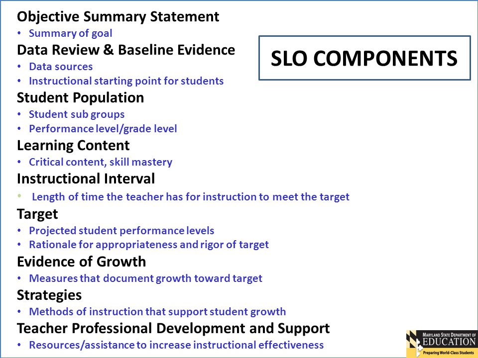 5 Objective Summary Statement Summary of goal Data Review & Baseline Evidence Data sources Instructional starting point for students Student Population Student sub groups Performance level/grade level Learning Content Critical content, skill mastery Instructional Interval Length of time the teacher has for instruction to meet the target Target Projected student performance levels Rationale for appropriateness and rigor of target Evidence of Growth Measures that document growth toward target Strategies Methods of instruction that support student growth Teacher Professional Development and Support Resources/assistance to increase instructional effectiveness SLO COMPONENTS