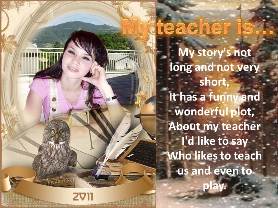We can t imagine our existence without teachers.Teachers are with us during all our life.