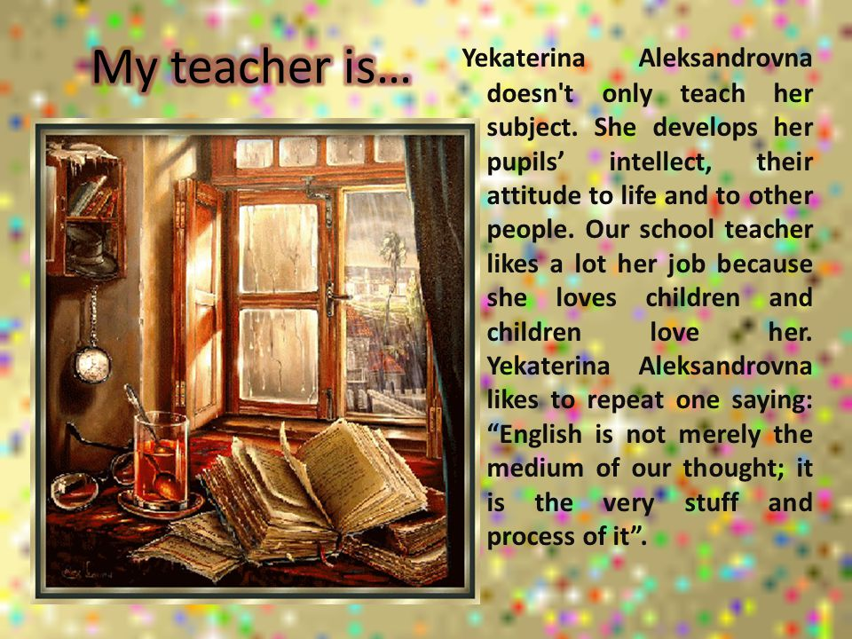 Yekaterina Aleksandrovna doesn't only teach her subject. She develops her pupils' intellect, their attitude to life and to other people. Our school te