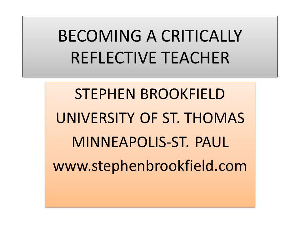 BECOMING A CRITICALLY REFLECTIVE TEACHER STEPHEN BROOKFIELD UNIVERSITY OF ST.
