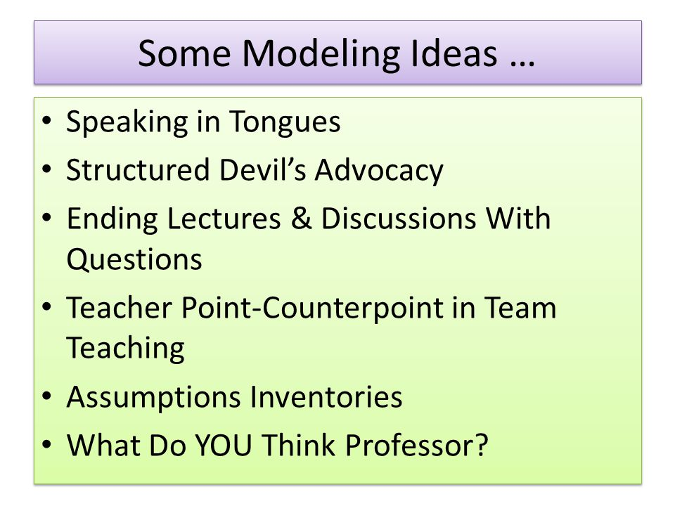 Some Modeling Ideas … Speaking in Tongues Structured Devil's Advocacy Ending Lectures & Discussions With Questions Teacher Point-Counterpoint in Team Teaching Assumptions Inventories What Do YOU Think Professor.