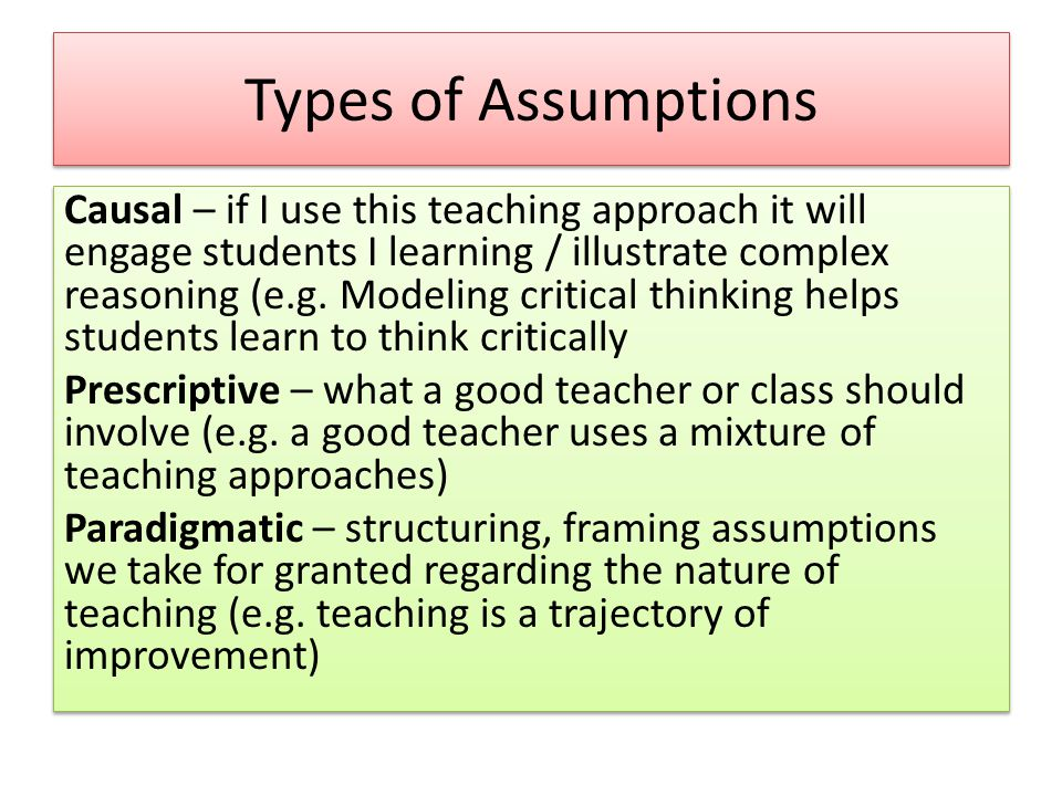 Types of Assumptions Causal – if I use this teaching approach it will engage students I learning / illustrate complex reasoning (e.g.