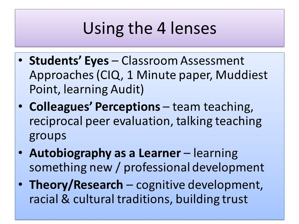Using the 4 lenses Students' Eyes – Classroom Assessment Approaches (CIQ, 1 Minute paper, Muddiest Point, learning Audit) Colleagues' Perceptions – team teaching, reciprocal peer evaluation, talking teaching groups Autobiography as a Learner – learning something new / professional development Theory/Research – cognitive development, racial & cultural traditions, building trust Students' Eyes – Classroom Assessment Approaches (CIQ, 1 Minute paper, Muddiest Point, learning Audit) Colleagues' Perceptions – team teaching, reciprocal peer evaluation, talking teaching groups Autobiography as a Learner – learning something new / professional development Theory/Research – cognitive development, racial & cultural traditions, building trust