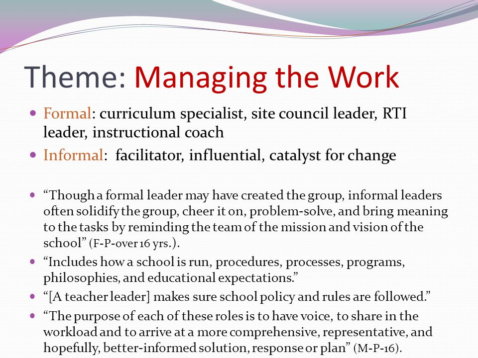 Theme: Managing the Work Formal: curriculum specialist, site council leader, RTI leader, instructional coach Informal: facilitator, influential, catal