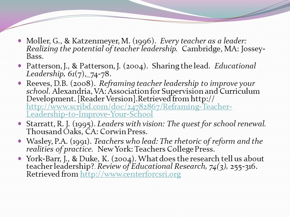 Moller, G., & Katzenmeyer, M. (1996). Every teacher as a leader: Realizing the potential of teacher leadership. Cambridge, MA: Jossey- Bass. Patterson