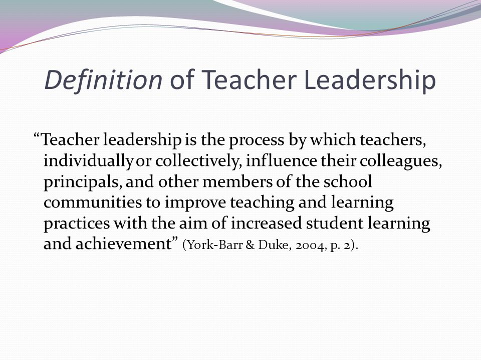 "Definition of Teacher Leadership ""Teacher leadership is the process by which teachers, individually or collectively, influence their colleagues, princ"