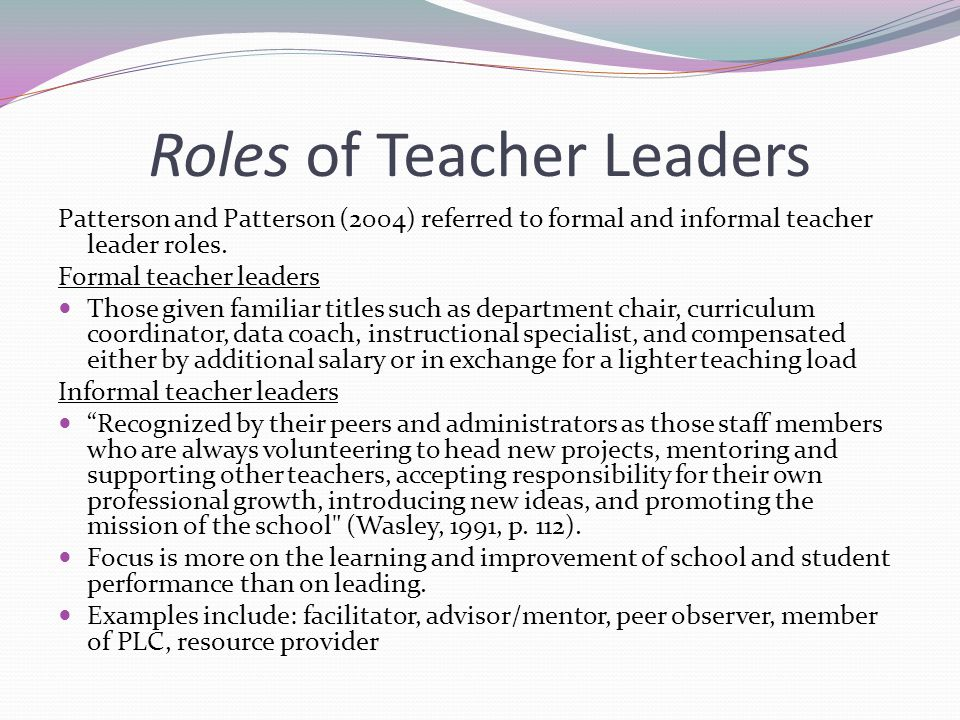 Roles of Teacher Leaders Patterson and Patterson (2004) referred to formal and informal teacher leader roles. Formal teacher leaders Those given famil