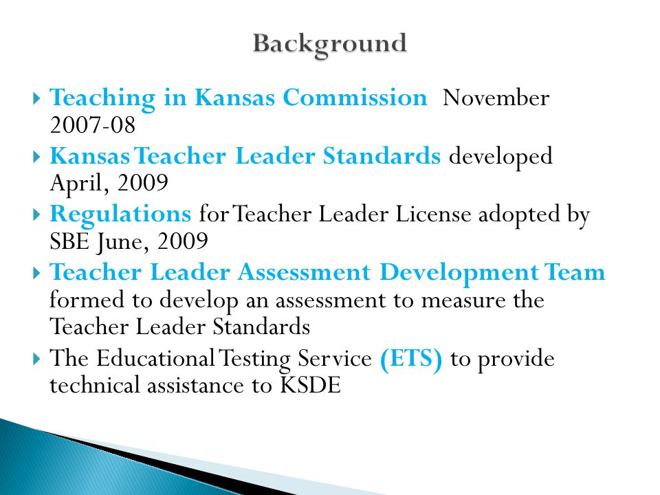  Teaching in Kansas Commission November 2007-08  Kansas Teacher Leader Standards developed April, 2009  Regulations for Teacher Leader License adopted by SBE June, 2009  Teacher Leader Assessment Development Team formed to develop an assessment to measure the Teacher Leader Standards  The Educational Testing Service (ETS) to provide technical assistance to KSDE