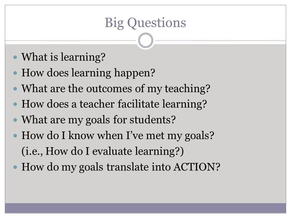 Big Questions What is learning. How does learning happen.