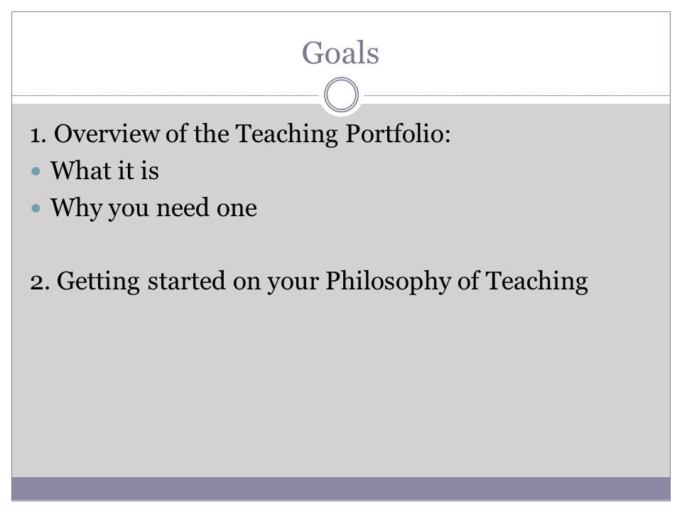 Goals 1. Overview of the Teaching Portfolio: What it is Why you need one 2.