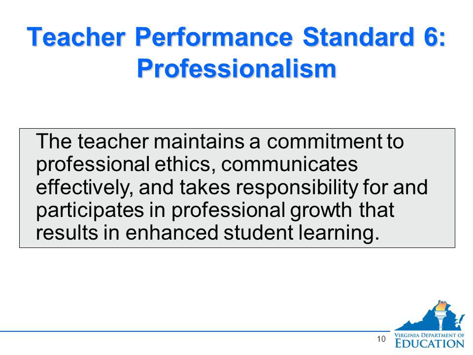 Teacher Performance Standard 6: Professionalism The teacher maintains a commitment to professional ethics, communicates effectively, and takes responsibility for and participates in professional growth that results in enhanced student learning.