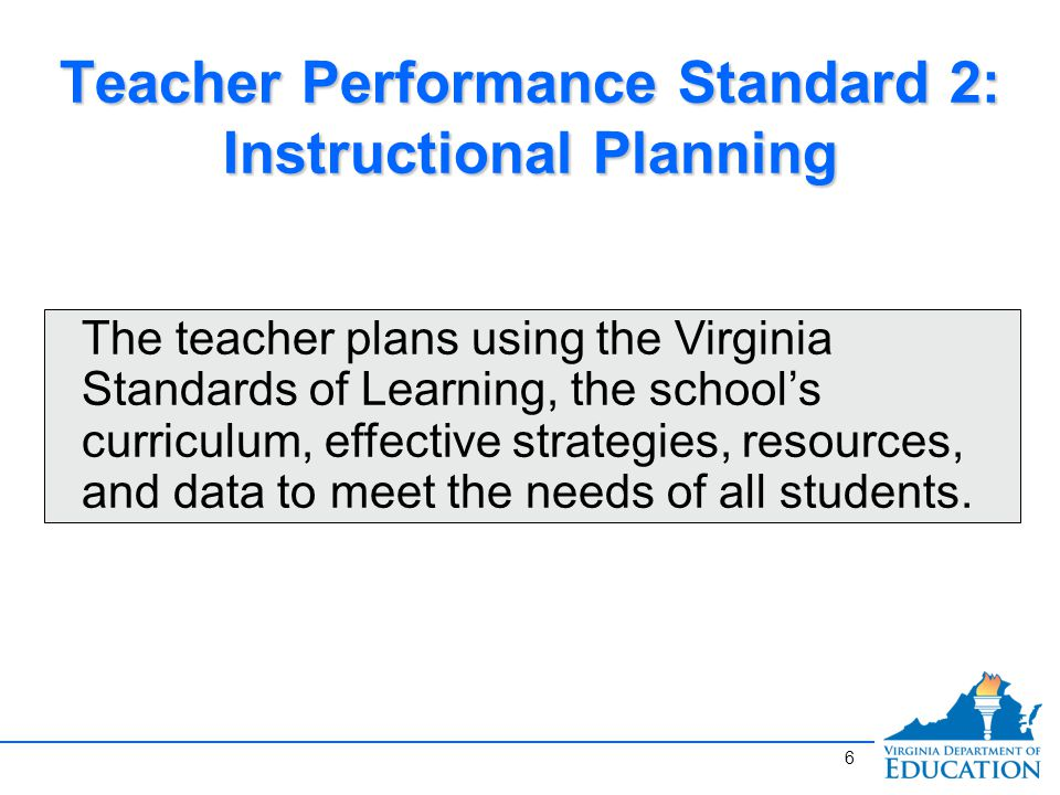 Teacher Performance Standard 2: Instructional Planning The teacher plans using the Virginia Standards of Learning, the school's curriculum, effective strategies, resources, and data to meet the needs of all students.