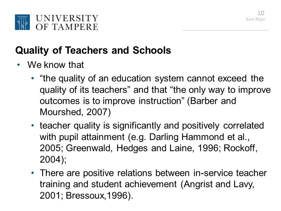 """Eero Ropo 10 Quality of Teachers and Schools We know that """"the quality of an education system cannot exceed the quality of its teachers"""" and that """"the"""