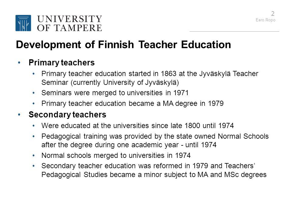 Eero Ropo 2 Development of Finnish Teacher Education Primary teachers Primary teacher education started in 1863 at the Jyväskylä Teacher Seminar (curr