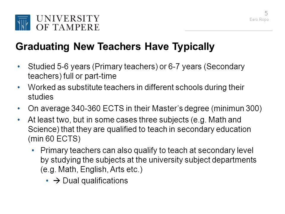 Eero Ropo 5 Graduating New Teachers Have Typically Studied 5-6 years (Primary teachers) or 6-7 years (Secondary teachers) full or part-time Worked as