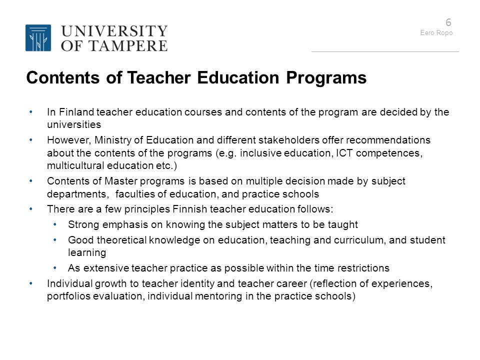 Eero Ropo 6 Contents of Teacher Education Programs In Finland teacher education courses and contents of the program are decided by the universities Ho
