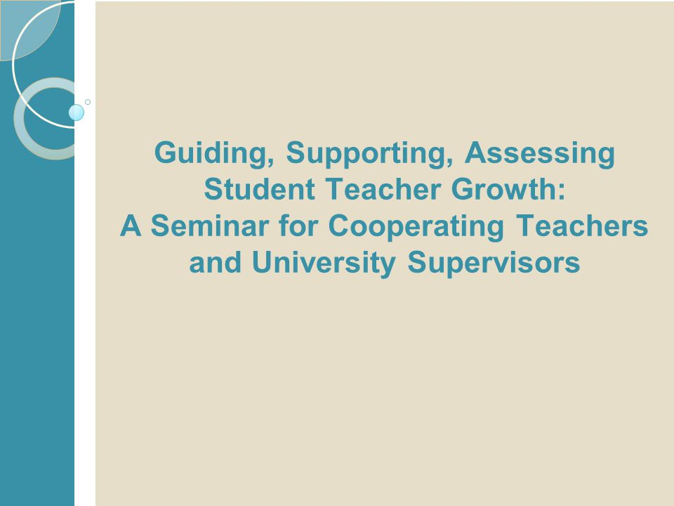 Guiding, Supporting, Assessing Student Teacher Growth: A Seminar for Cooperating Teachers and University Supervisors 1