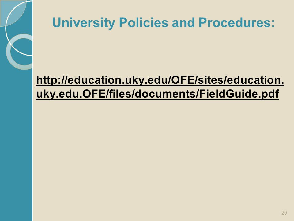 University Policies and Procedures: http://education.uky.edu/OFE/sites/education. uky.edu.OFE/files/documents/FieldGuide.pdf 20