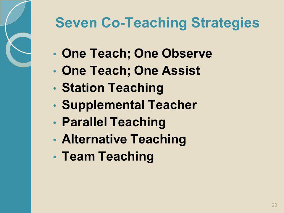 Seven Co-Teaching Strategies One Teach; One Observe One Teach; One Assist Station Teaching Supplemental Teacher Parallel Teaching Alternative Teaching