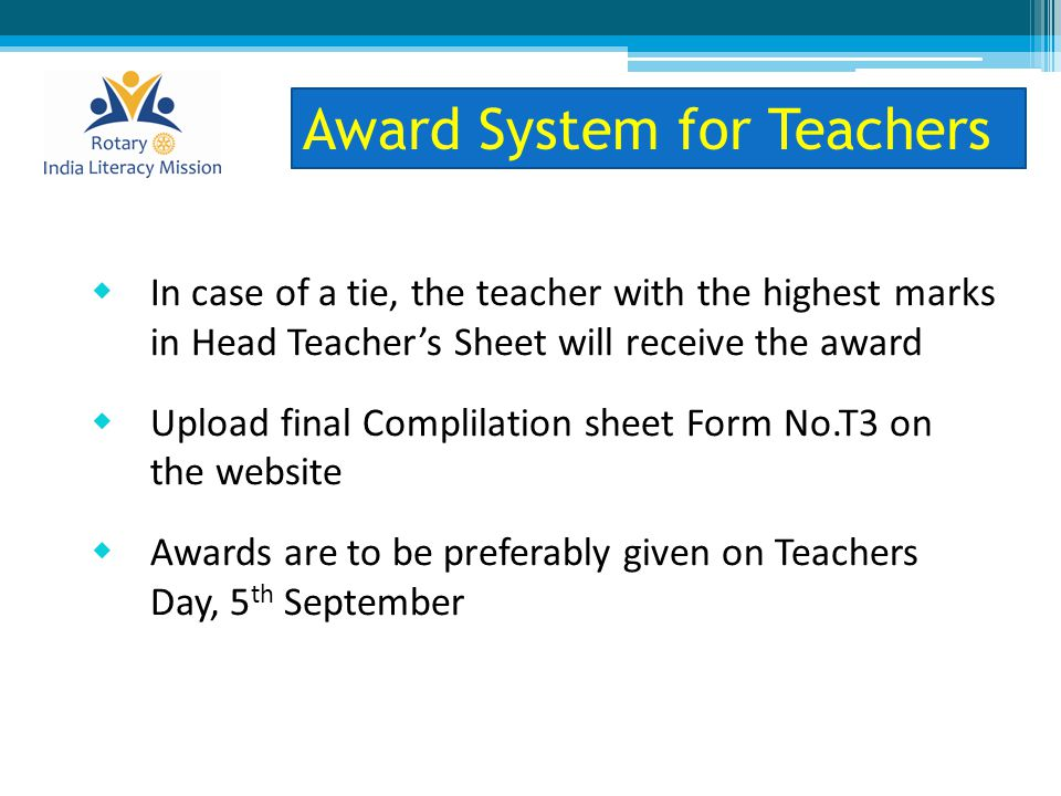  In case of a tie, the teacher with the highest marks in Head Teacher's Sheet will receive the award  Upload final Complilation sheet Form No.T3 on the website  Awards are to be preferably given on Teachers Day, 5 th September Award System for Teachers