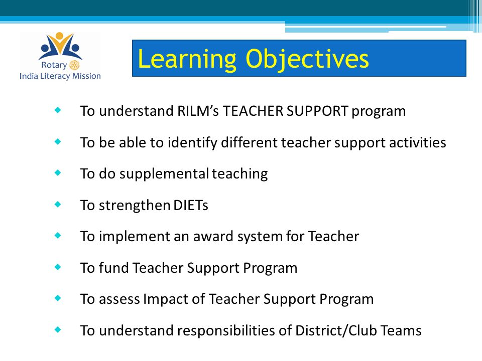  To understand RILM's TEACHER SUPPORT program  To be able to identify different teacher support activities  To do supplemental teaching  To strengthen DIETs  To implement an award system for Teacher  To fund Teacher Support Program  To assess Impact of Teacher Support Program  To understand responsibilities of District/Club Teams Learning Objectives